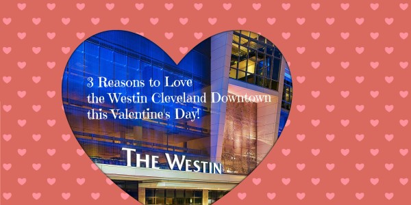 Three Reasons to Love the Westin Downtown Cleveland this Valentine's Day!